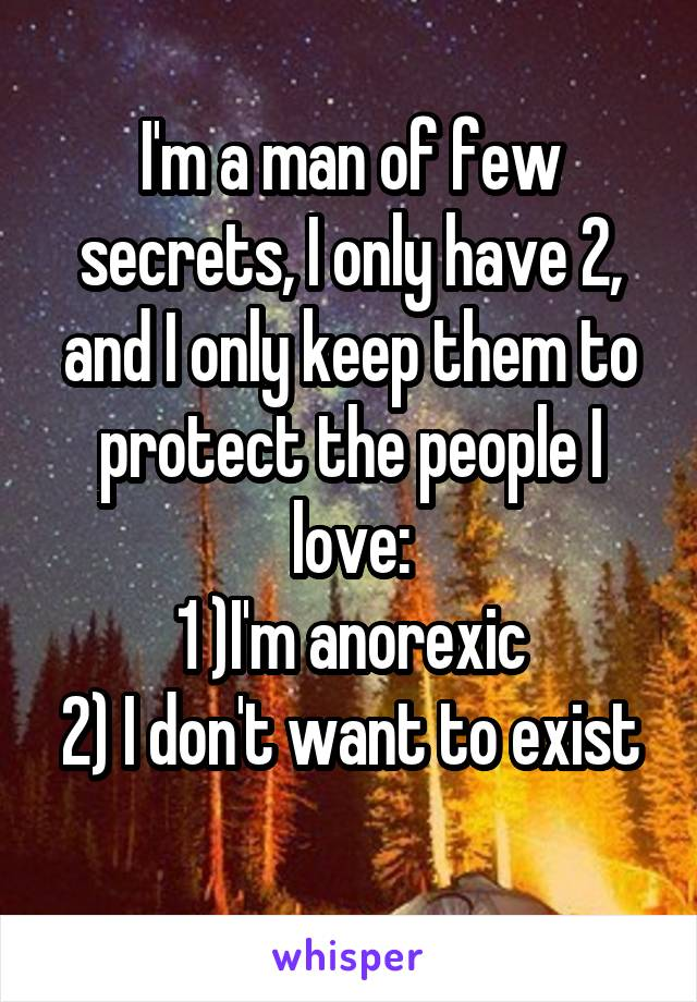 I'm a man of few secrets, I only have 2, and I only keep them to protect the people I love: 1 )I'm anorexic 2) I don't want to exist