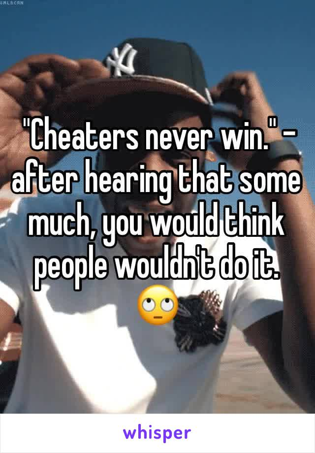 """""""Cheaters never win."""" - after hearing that some much, you would think people wouldn't do it. 🙄"""