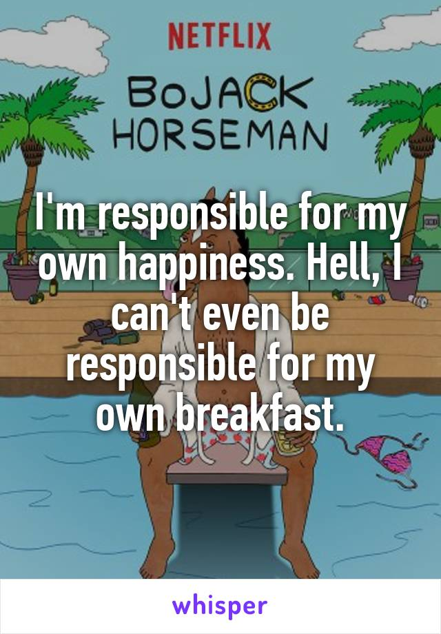 I'm responsible for my own happiness. Hell, I can't even be responsible for my own breakfast.