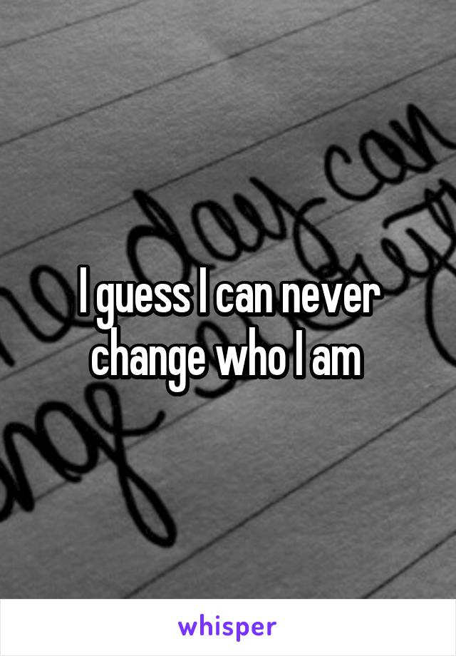 I guess I can never change who I am