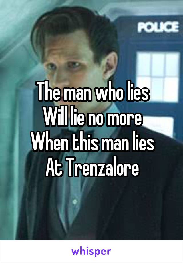 The man who lies Will lie no more When this man lies At Trenzalore