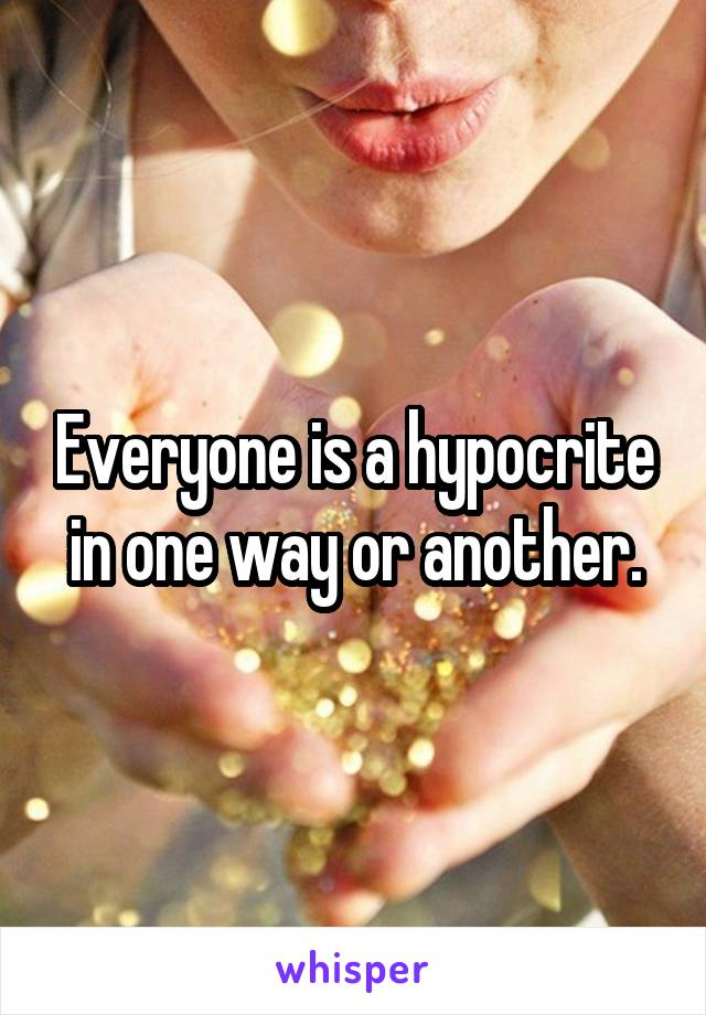 Everyone is a hypocrite in one way or another.