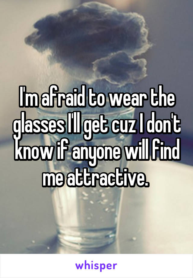 I'm afraid to wear the glasses I'll get cuz I don't know if anyone will find me attractive.
