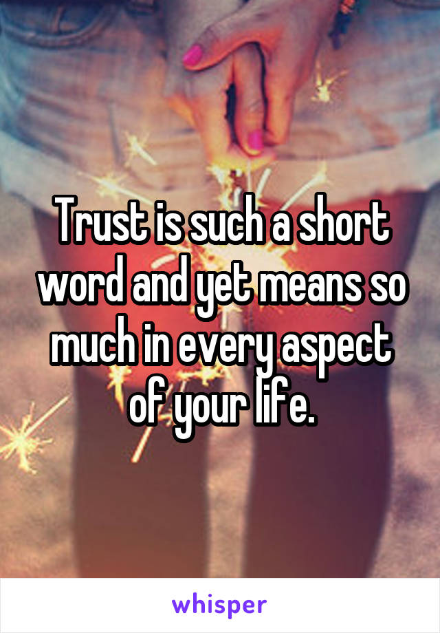 Trust is such a short word and yet means so much in every aspect of your life.