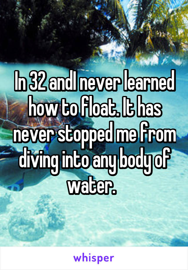 In 32 andI never learned how to float. It has never stopped me from diving into any body of water.