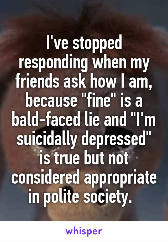 """I've stopped responding when my friends ask how I am, because """"fine"""" is a bald-faced lie and """"I'm suicidally depressed"""" is true but not considered appropriate in polite society."""