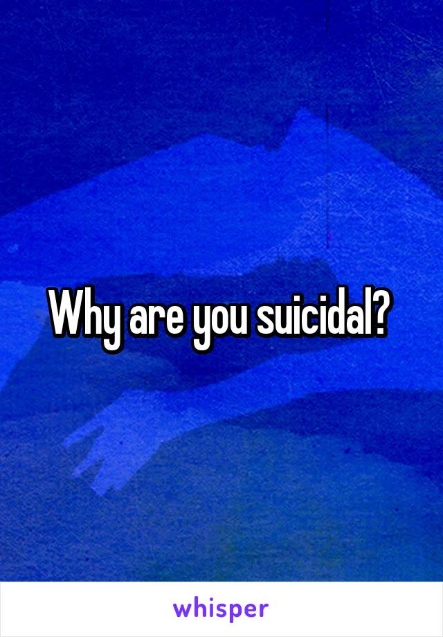 Why are you suicidal?