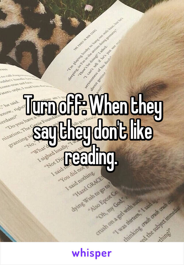Turn off: When they say they don't like reading.