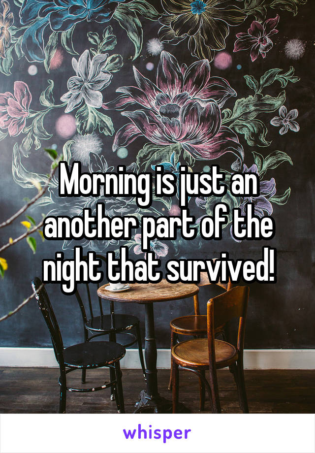 Morning is just an another part of the night that survived!