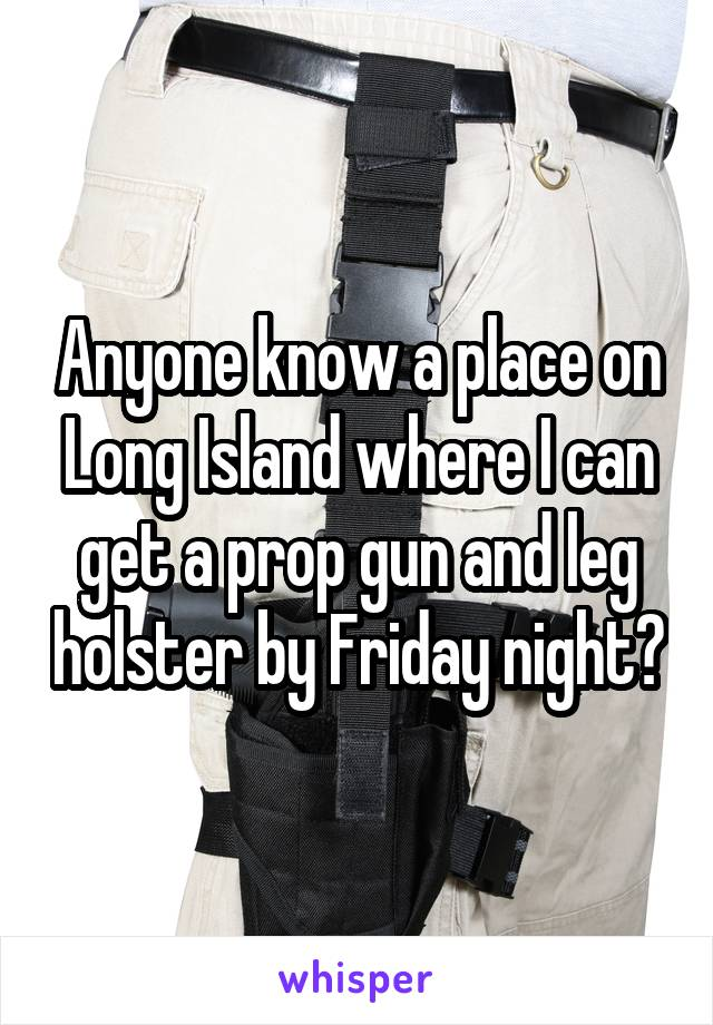 Anyone know a place on Long Island where I can get a prop gun and leg holster by Friday night?