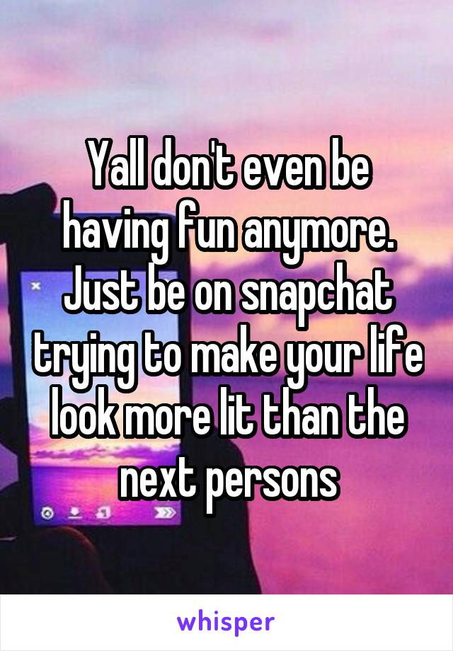 Yall don't even be having fun anymore. Just be on snapchat trying to make your life look more lit than the next persons