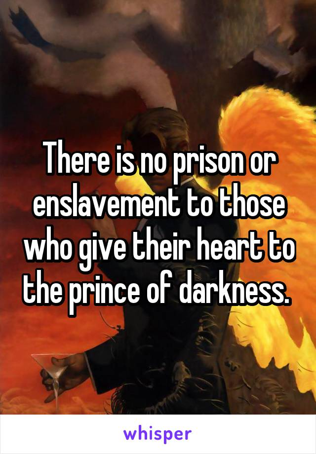 There is no prison or enslavement to those who give their heart to the prince of darkness.