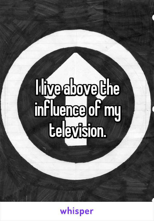 I live above the influence of my television.