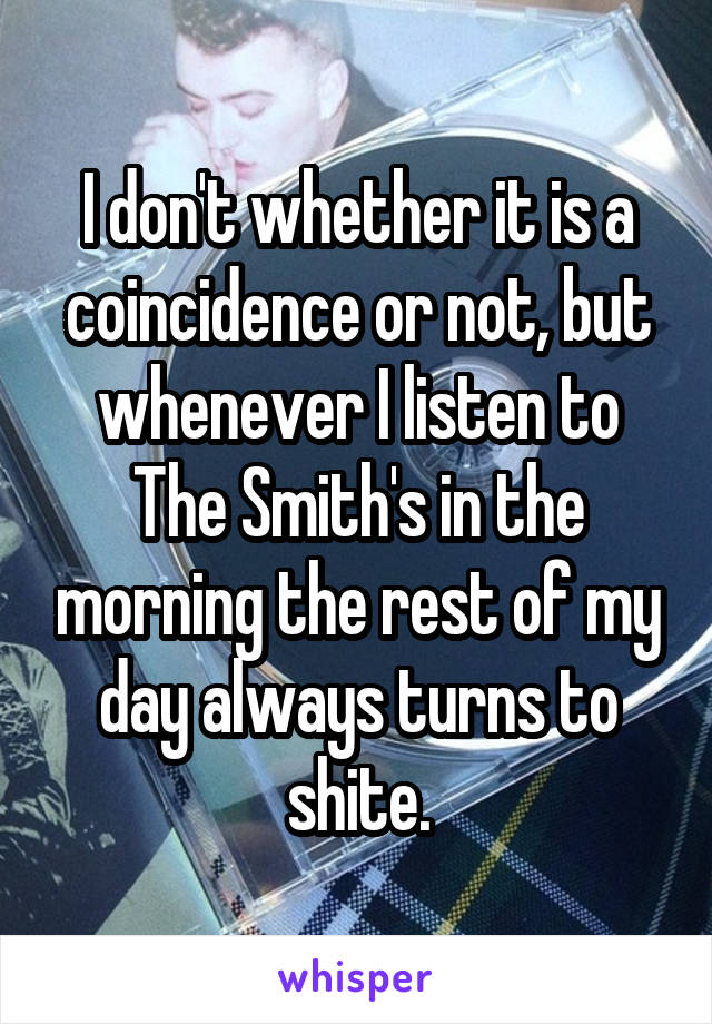 I don't whether it is a coincidence or not, but whenever I listen to The Smith's in the morning the rest of my day always turns to shite.