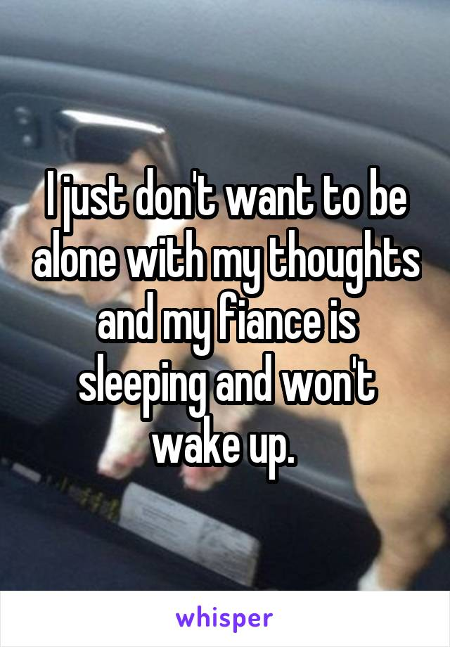 I just don't want to be alone with my thoughts and my fiance is sleeping and won't wake up.