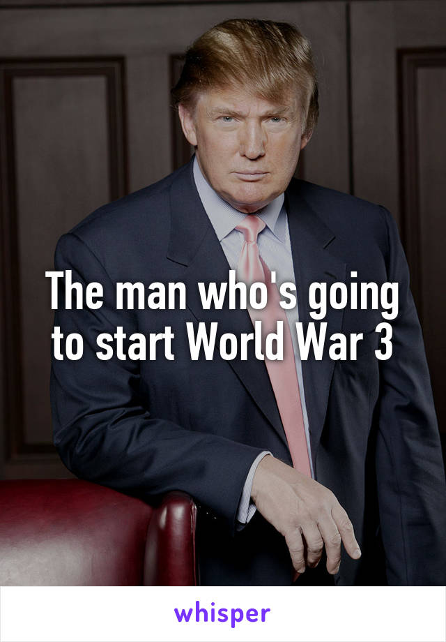The man who's going to start World War 3