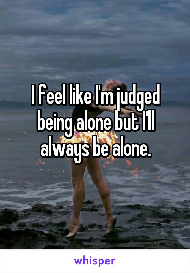 I feel like I'm judged being alone but I'll always be alone.