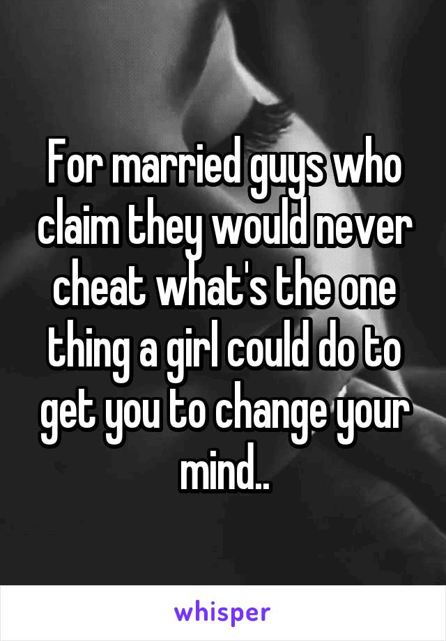 For married guys who claim they would never cheat what's the one thing a girl could do to get you to change your mind..