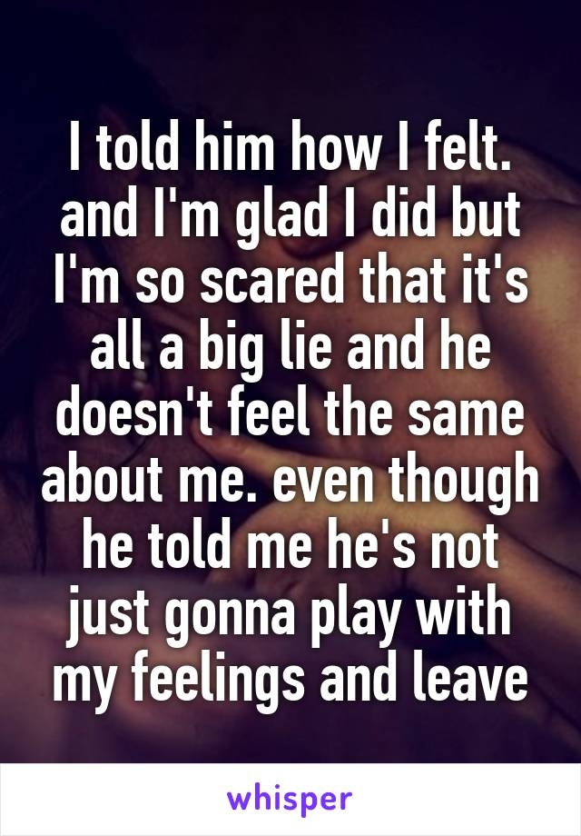 I told him how I felt. and I'm glad I did but I'm so scared that it's all a big lie and he doesn't feel the same about me. even though he told me he's not just gonna play with my feelings and leave