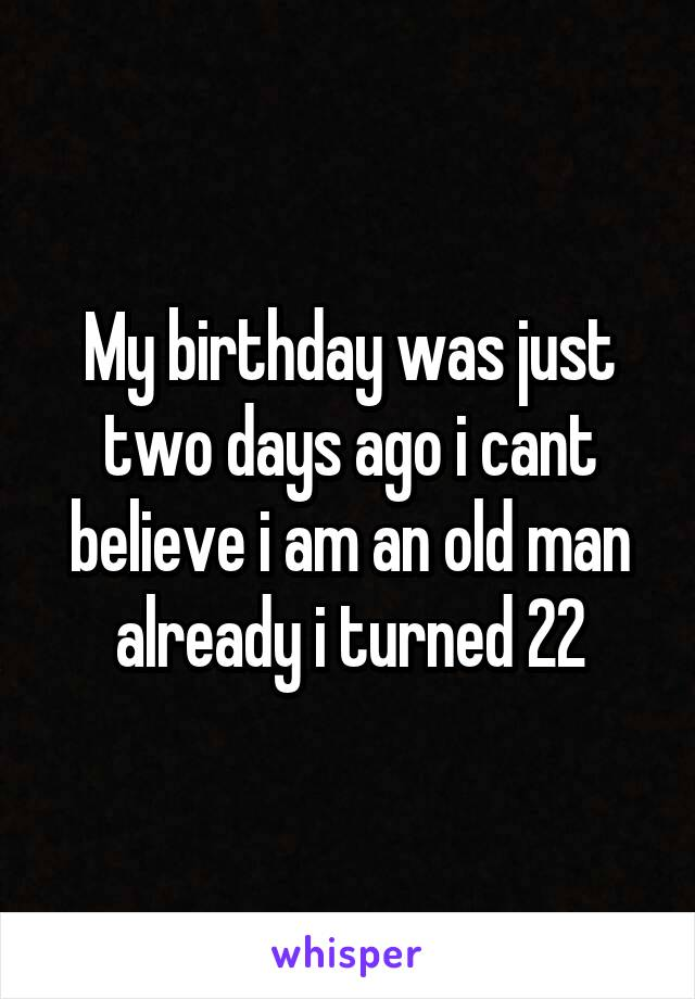 My birthday was just two days ago i cant believe i am an old man already i turned 22