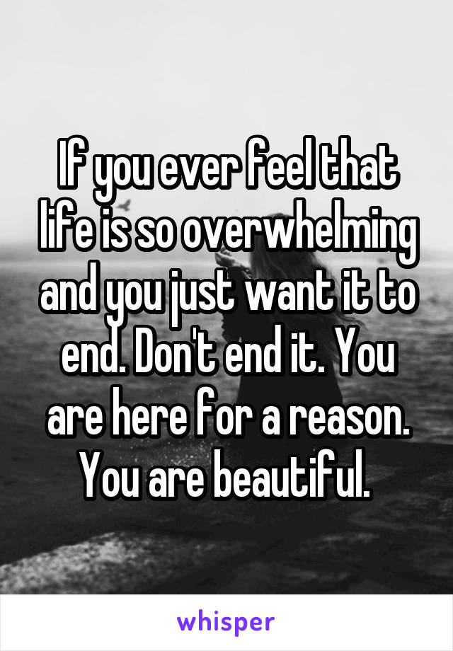 If you ever feel that life is so overwhelming and you just want it to end. Don't end it. You are here for a reason. You are beautiful.