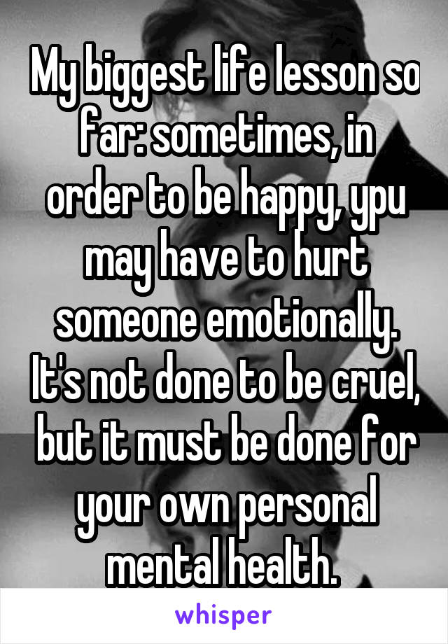 My biggest life lesson so far: sometimes, in order to be happy, ypu may have to hurt someone emotionally. It's not done to be cruel, but it must be done for your own personal mental health.