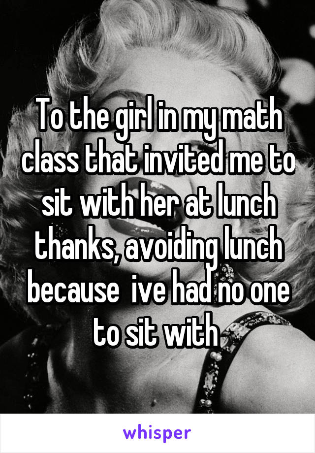 To the girl in my math class that invited me to sit with her at lunch thanks, avoiding lunch because  ive had no one to sit with