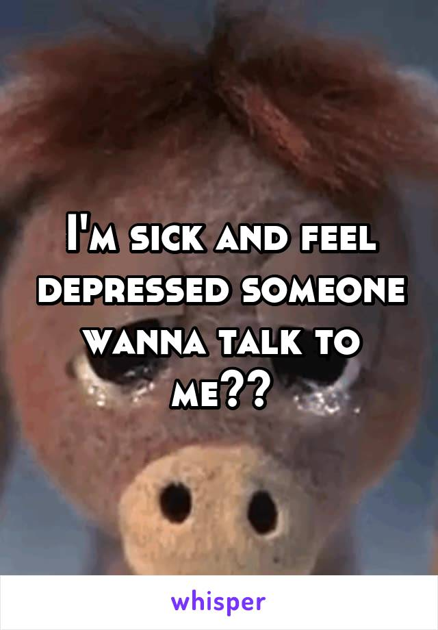 I'm sick and feel depressed someone wanna talk to me??