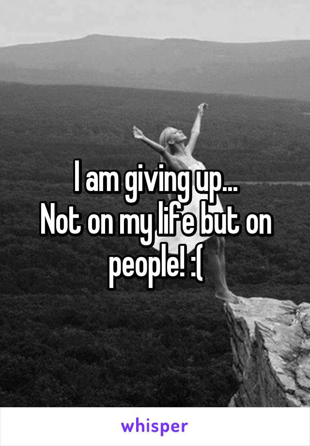 I am giving up... Not on my life but on people! :(