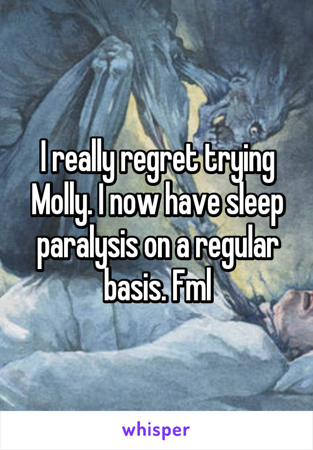 I really regret trying Molly. I now have sleep paralysis on a regular basis. Fml