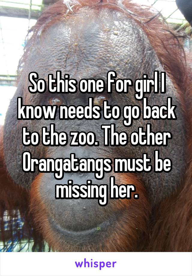 So this one for girl I know needs to go back to the zoo. The other Orangatangs must be missing her.
