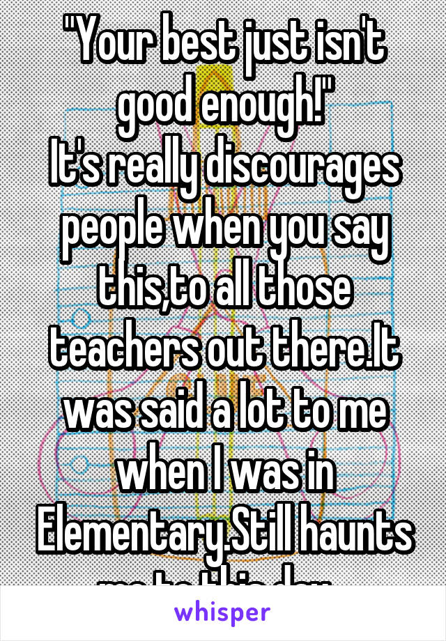 """Your best just isn't good enough!"" It's really discourages people when you say this,to all those teachers out there.It was said a lot to me when I was in Elementary.Still haunts me to this day..."