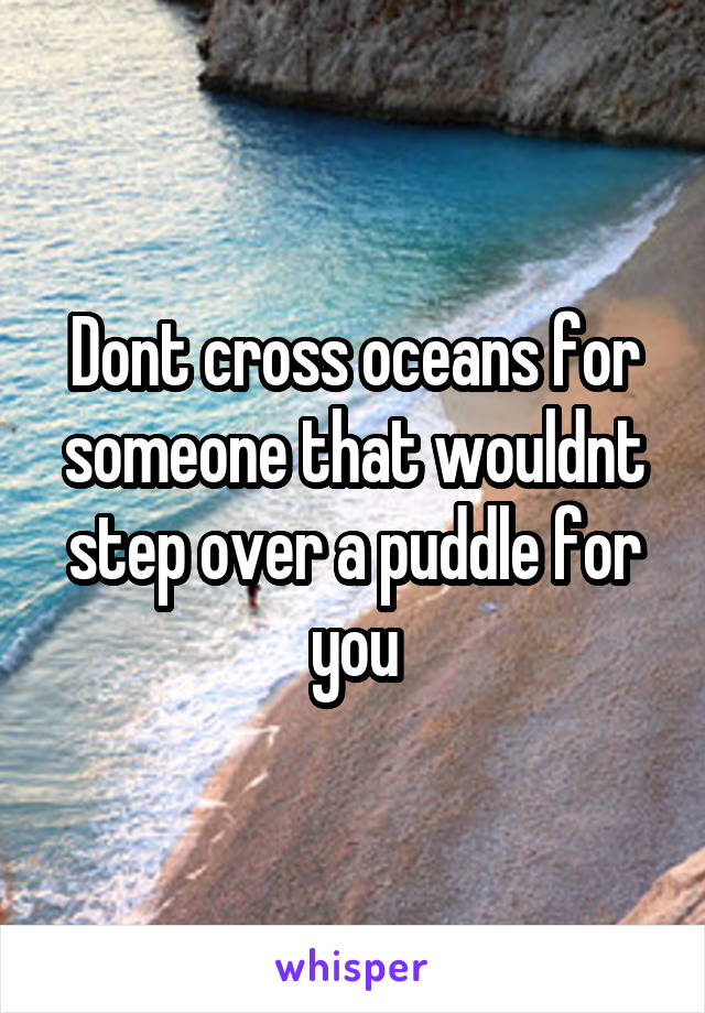 Dont cross oceans for someone that wouldnt step over a puddle for you
