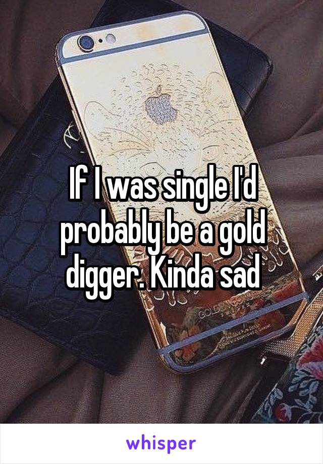 If I was single I'd probably be a gold digger. Kinda sad