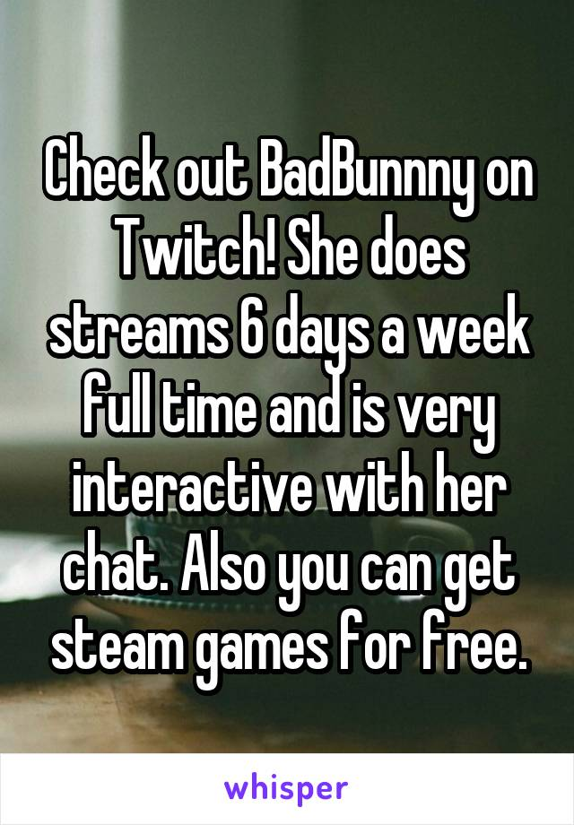 Check out BadBunnny on Twitch! She does streams 6 days a week full time and is very interactive with her chat. Also you can get steam games for free.