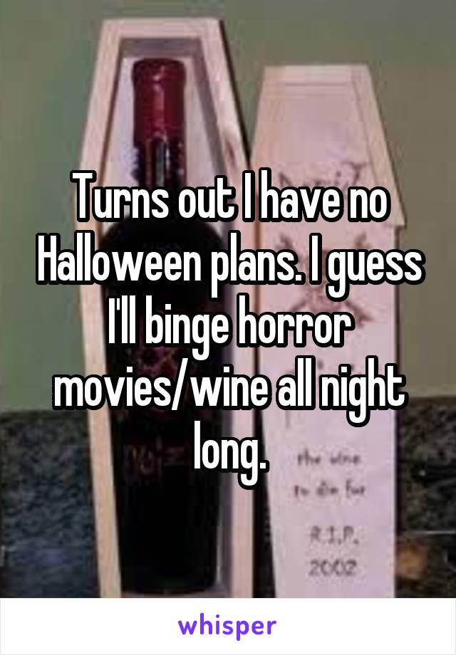 Turns out I have no Halloween plans. I guess I'll binge horror movies/wine all night long.