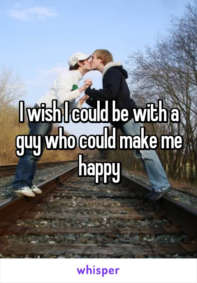 I wish I could be with a guy who could make me happy