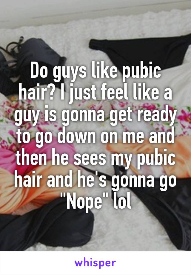 "Do guys like pubic hair? I just feel like a guy is gonna get ready to go down on me and then he sees my pubic hair and he's gonna go ""Nope"" lol"