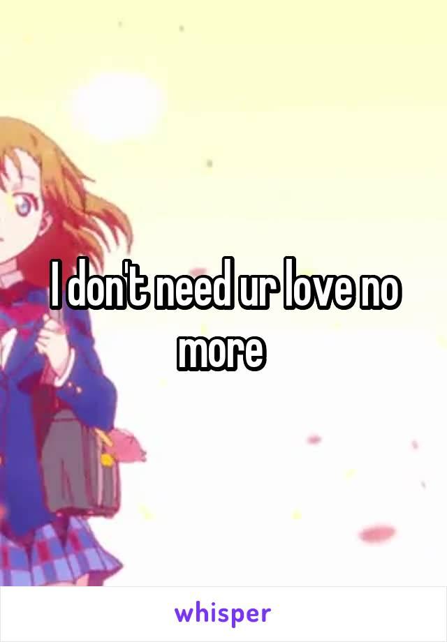 I don't need ur love no more