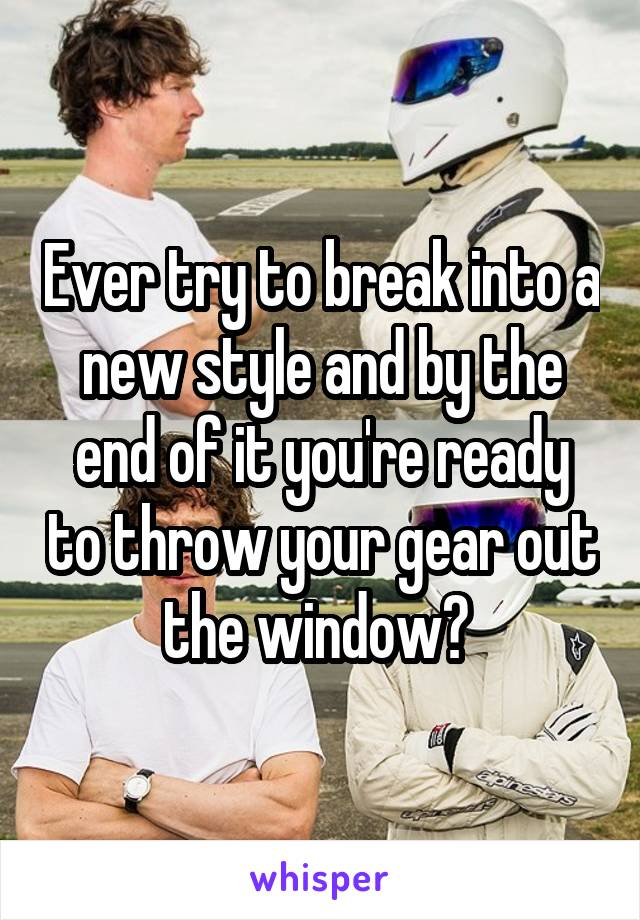 Ever try to break into a new style and by the end of it you're ready to throw your gear out the window?