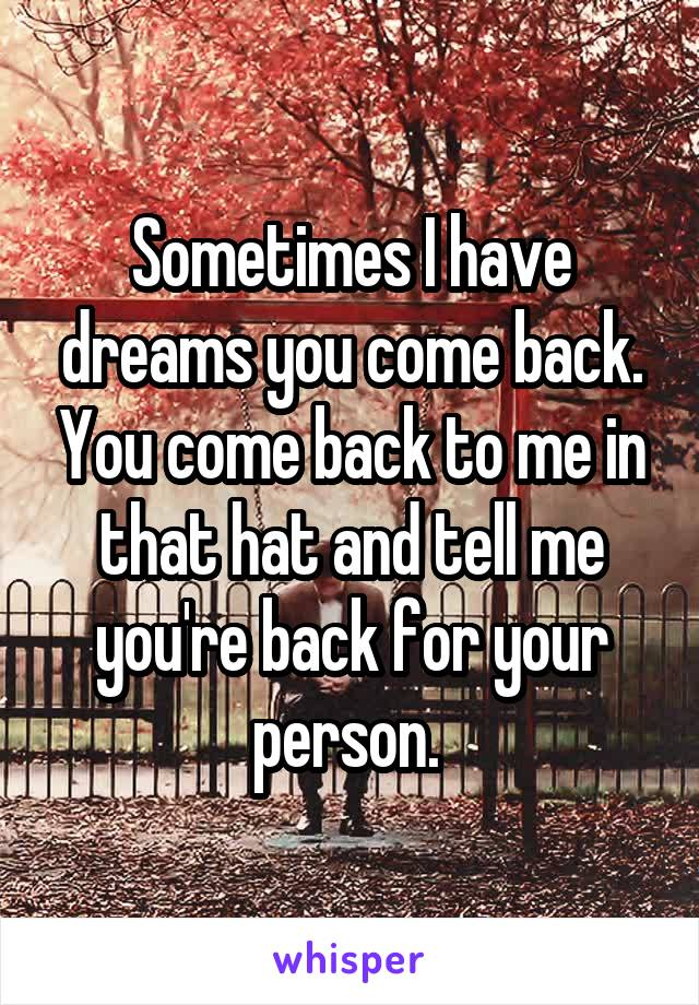 Sometimes I have dreams you come back. You come back to me in that hat and tell me you're back for your person.