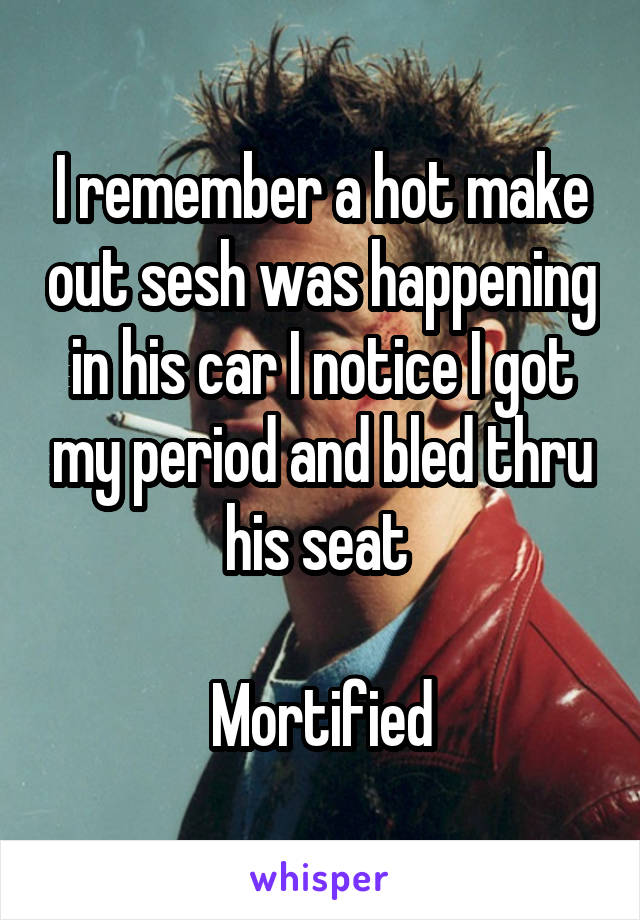 I remember a hot make out sesh was happening in his car I notice I got my period and bled thru his seat   Mortified