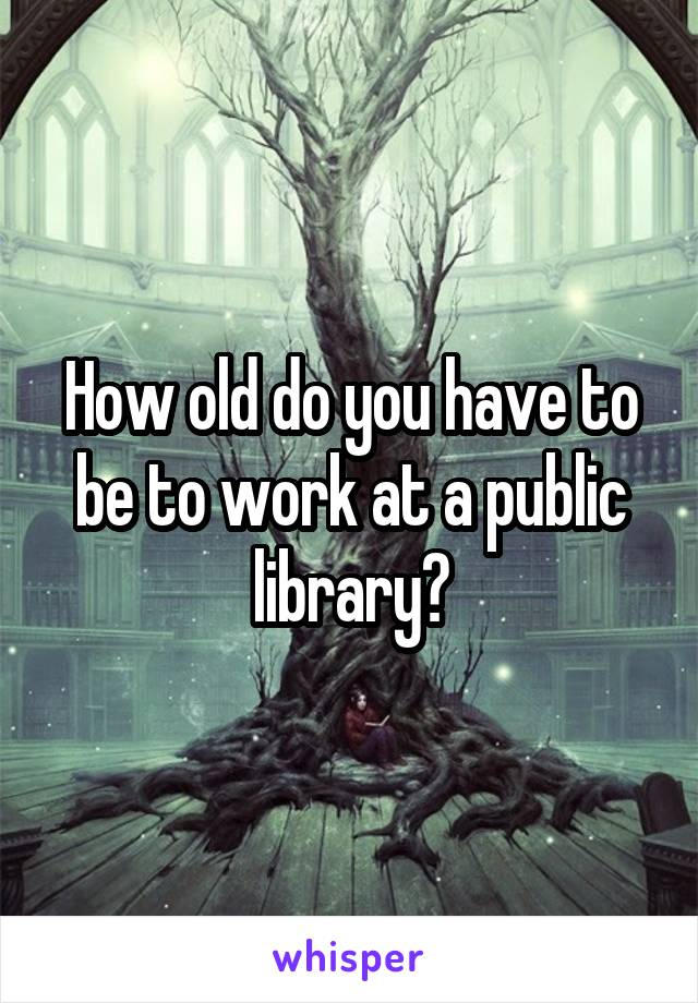 How old do you have to be to work at a public library?
