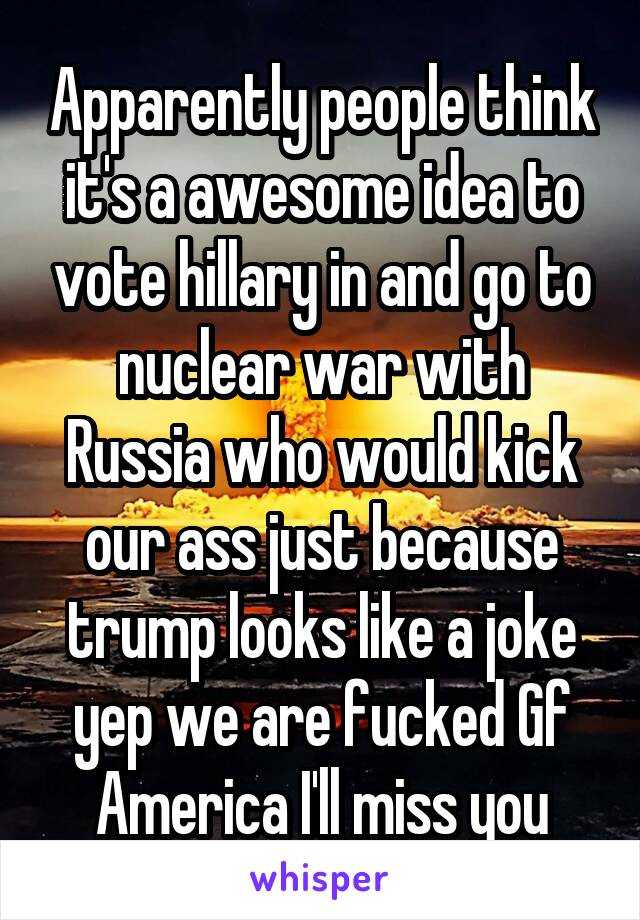 Apparently people think it's a awesome idea to vote hillary in and go to nuclear war with Russia who would kick our ass just because trump looks like a joke yep we are fucked Gf America I'll miss you