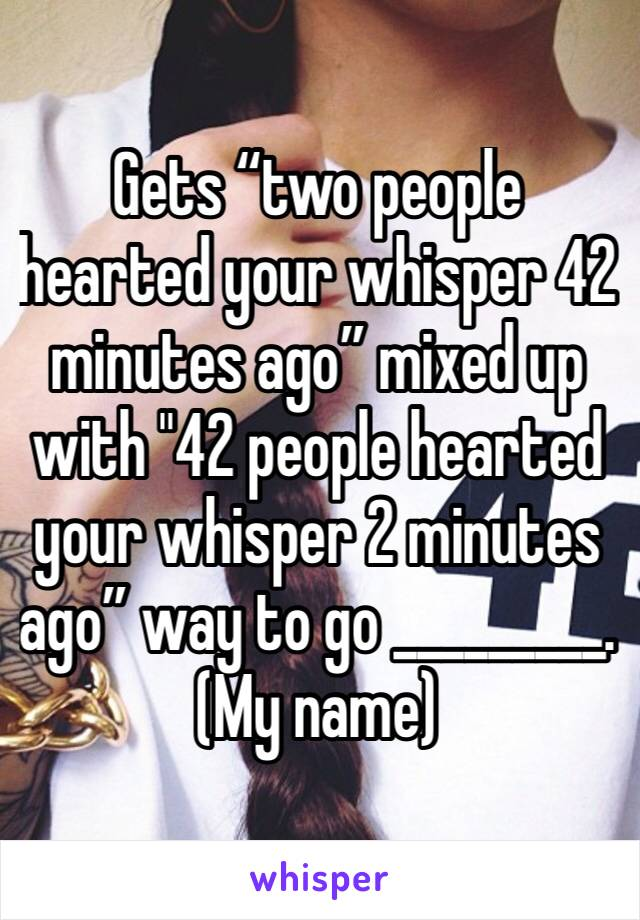 """Gets """"two people hearted your whisper 42 minutes ago"""" mixed up with """"42 people hearted your whisper 2 minutes ago"""" way to go _________. (My name)"""