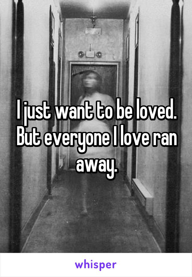 I just want to be loved. But everyone I love ran away.