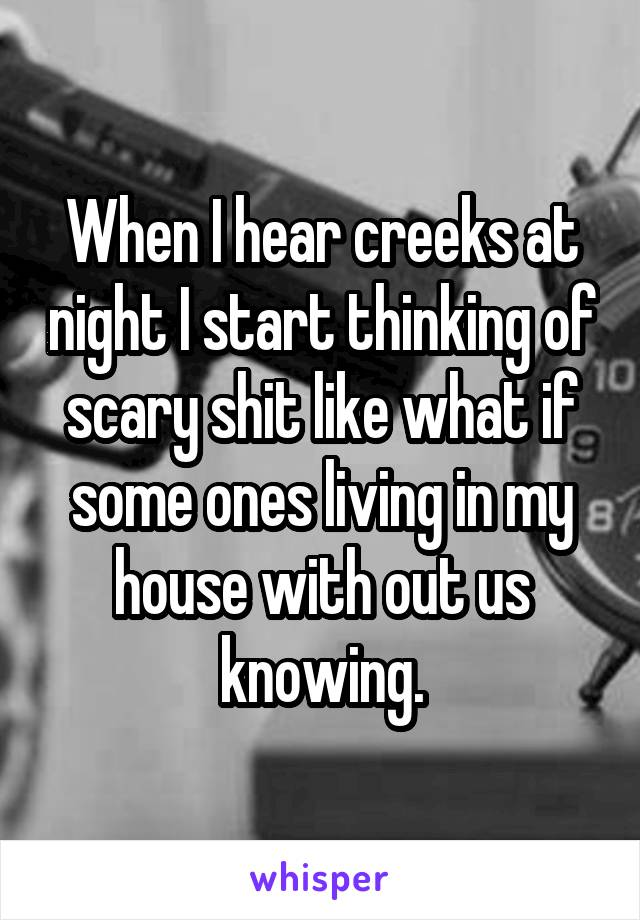 When I hear creeks at night I start thinking of scary shit like what if some ones living in my house with out us knowing.