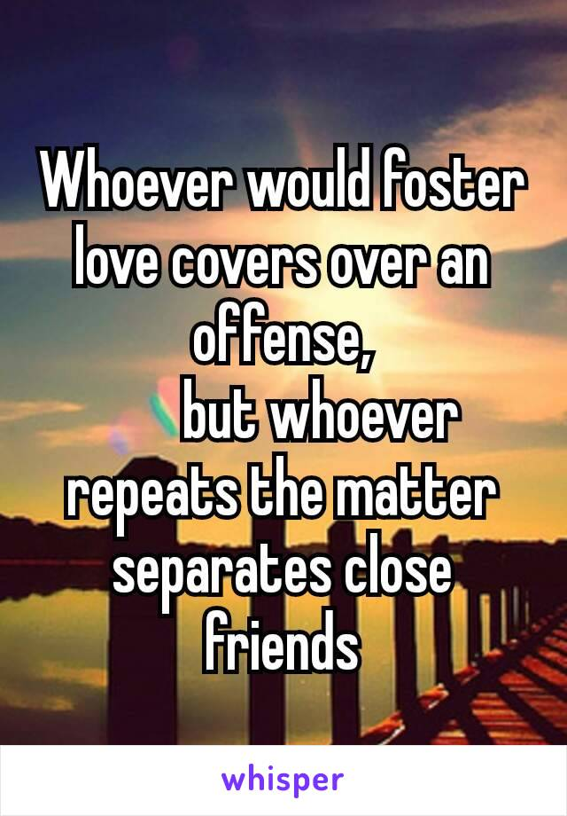 Whoever would foster love covers over an offense, but whoever repeats the matter separates close friends