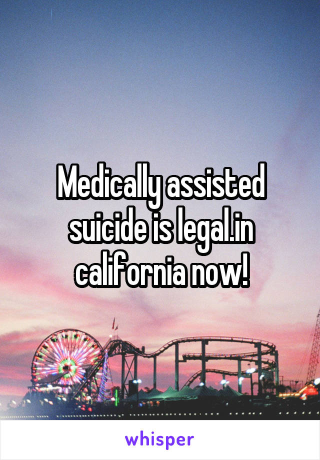 Medically assisted suicide is legal.in california now!