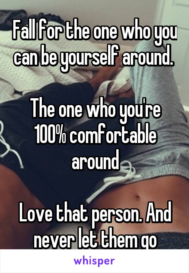 Fall for the one who you can be yourself around.   The one who you're 100% comfortable around  Love that person. And never let them go
